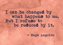 I can be changed Maya Angelou
