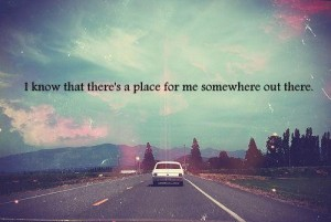 I know that there's a place for me somewhere out there